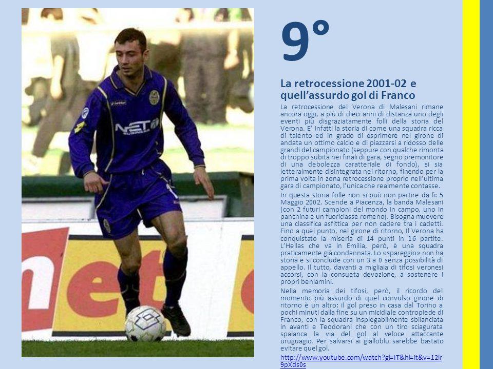 9° La retrocessione 2001-02 e quell'assurdo gol di Franco La retrocessione del Verona di Malesani rimane ancora oggi, a più di dieci anni di distanza