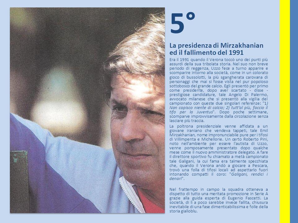 5° La presidenza di Mirzakhanian ed il fallimento del 1991 Era il 1991 quando il Verona toccò uno dei punti più assurdi della sua tribolata storia. Ne