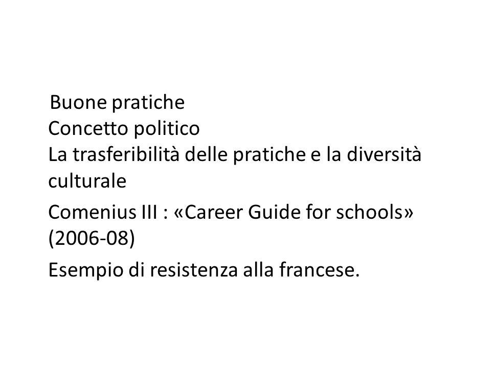 Buone pratiche Concetto politico La trasferibilità delle pratiche e la diversità culturale Comenius III : «Career Guide for schools» (2006-08) Esempio di resistenza alla francese.