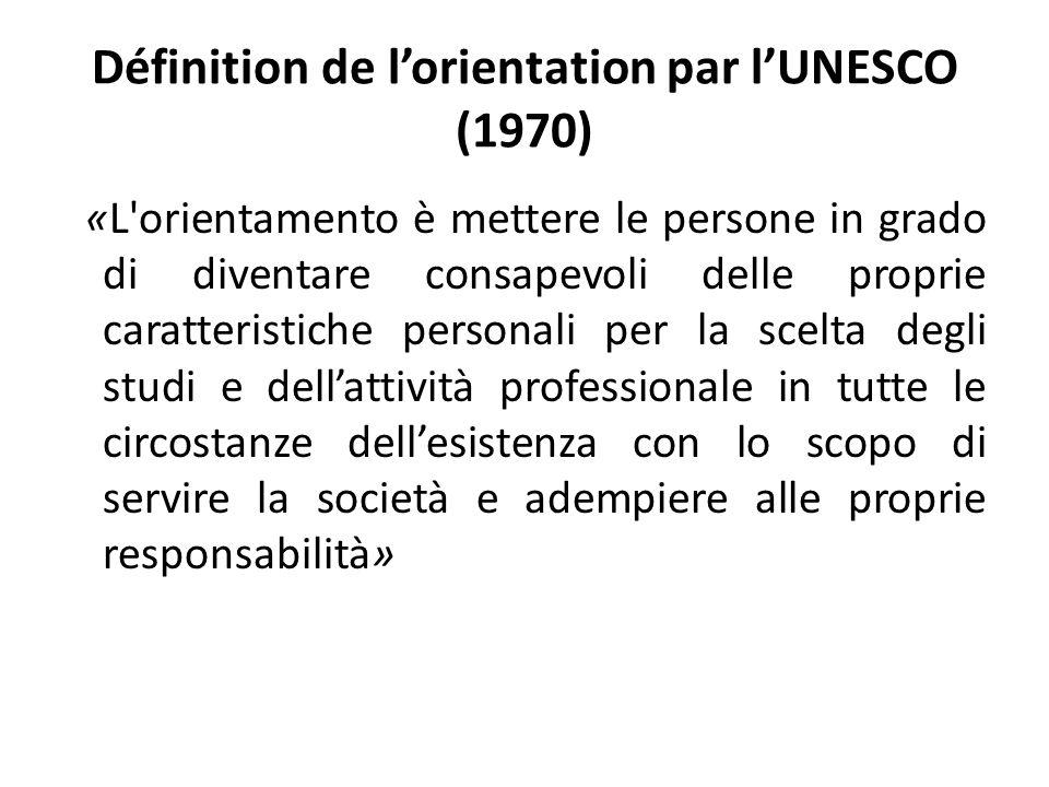 Définition de l'orientation par l'UNESCO (1970) «L orientamento è mettere le persone in grado di diventare consapevoli delle proprie caratteristiche personali per la scelta degli studi e dell'attività professionale in tutte le circostanze dell'esistenza con lo scopo di servire la società e adempiere alle proprie responsabilità»