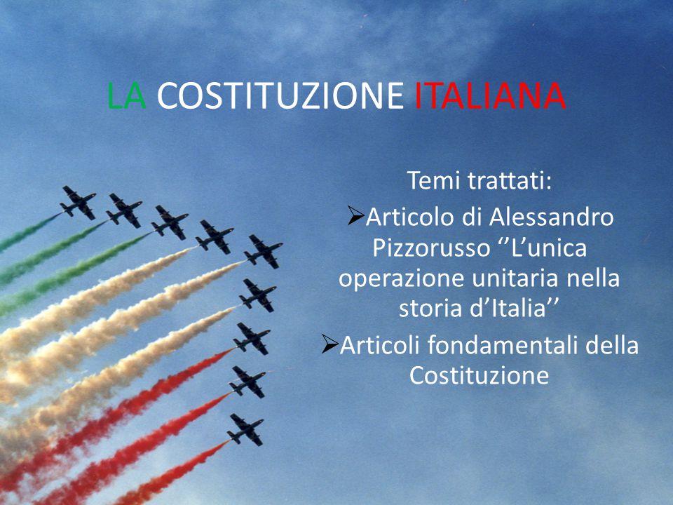 LA COSTITUZIONE ITALIANA Temi trattati:  Articolo di Alessandro Pizzorusso ''L'unica operazione unitaria nella storia d'Italia''  Articoli fondament