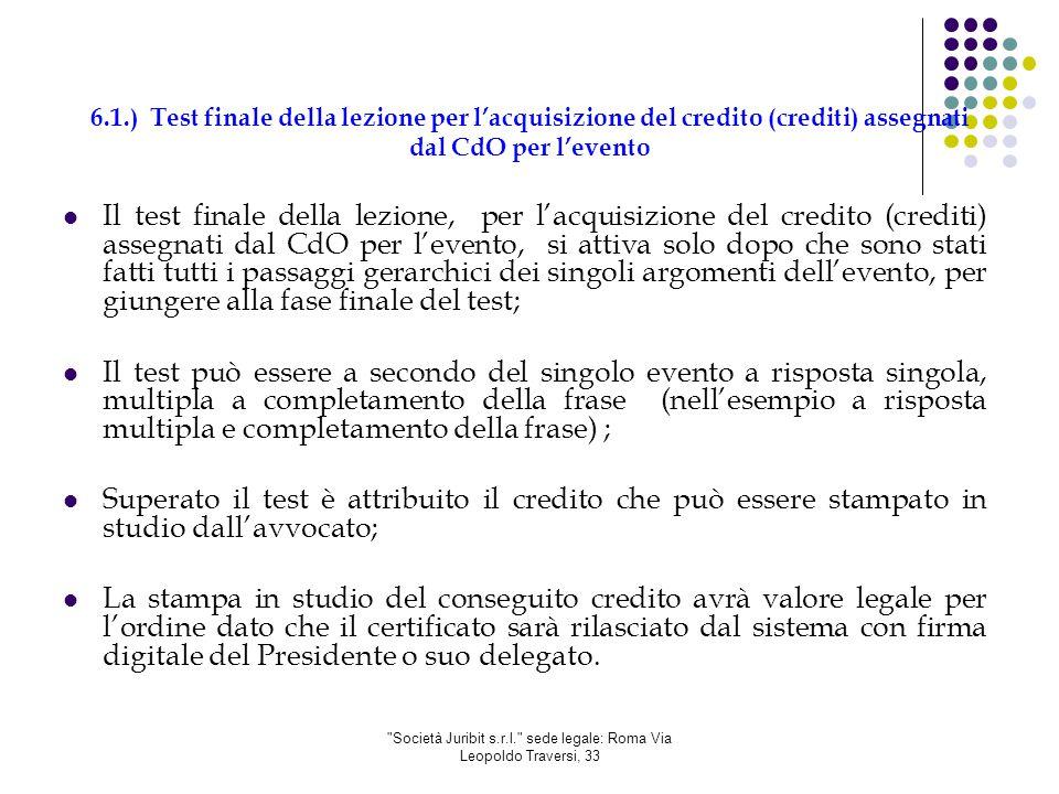Società Juribit s.r.l. sede legale: Roma Via Leopoldo Traversi, 33 6.1.) Test finale della lezione per l'acquisizione del credito (crediti) assegnati dal CdO per l'evento Il test finale della lezione, per l'acquisizione del credito (crediti) assegnati dal CdO per l'evento, si attiva solo dopo che sono stati fatti tutti i passaggi gerarchici dei singoli argomenti dell'evento, per giungere alla fase finale del test; Il test può essere a secondo del singolo evento a risposta singola, multipla a completamento della frase (nell'esempio a risposta multipla e completamento della frase) ; Superato il test è attribuito il credito che può essere stampato in studio dall'avvocato; La stampa in studio del conseguito credito avrà valore legale per l'ordine dato che il certificato sarà rilasciato dal sistema con firma digitale del Presidente o suo delegato.