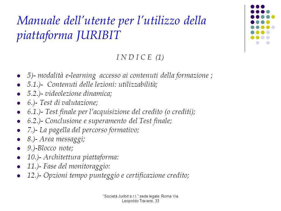 Società Juribit s.r.l. sede legale: Roma Via Leopoldo Traversi, 33 Manuale dell'utente per l'utilizzo della piattaforma JURIBIT I N D I C E (1) 5)- modalità e-learning accesso ai contenuti della formazione ; 5.1.)- Contenuti delle lezioni: utilizzabilità; 5.2.)- videolezione dinamica; 6.)- Test di valutazione; 6.1.)- Test finale per l'acquisizione del credito (o crediti); 6.2.)- Conclusione e superamento del Test finale; 7.)- La pagella del percorso formativo; 8.)- Area messaggi; 9.)-Blocco note; 10.)- Architettura piattaforma: 11.)- Fase del monitoraggio: 12.)- Opzioni tempo punteggio e certificazione credito;