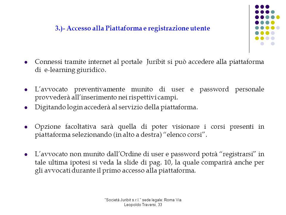 Società Juribit s.r.l. sede legale: Roma Via Leopoldo Traversi, 33 3.)- Accesso alla Piattaforma e registrazione utente Connessi tramite internet al portale Juribit si può accedere alla piattaforma di e-learning giuridico.
