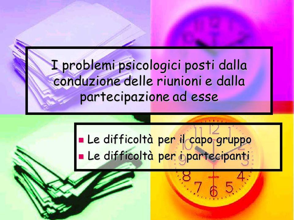 I problemi psicologici posti dalla conduzione delle riunioni e dalla partecipazione ad esse Le difficoltà per il capo gruppo Le difficoltà per il capo