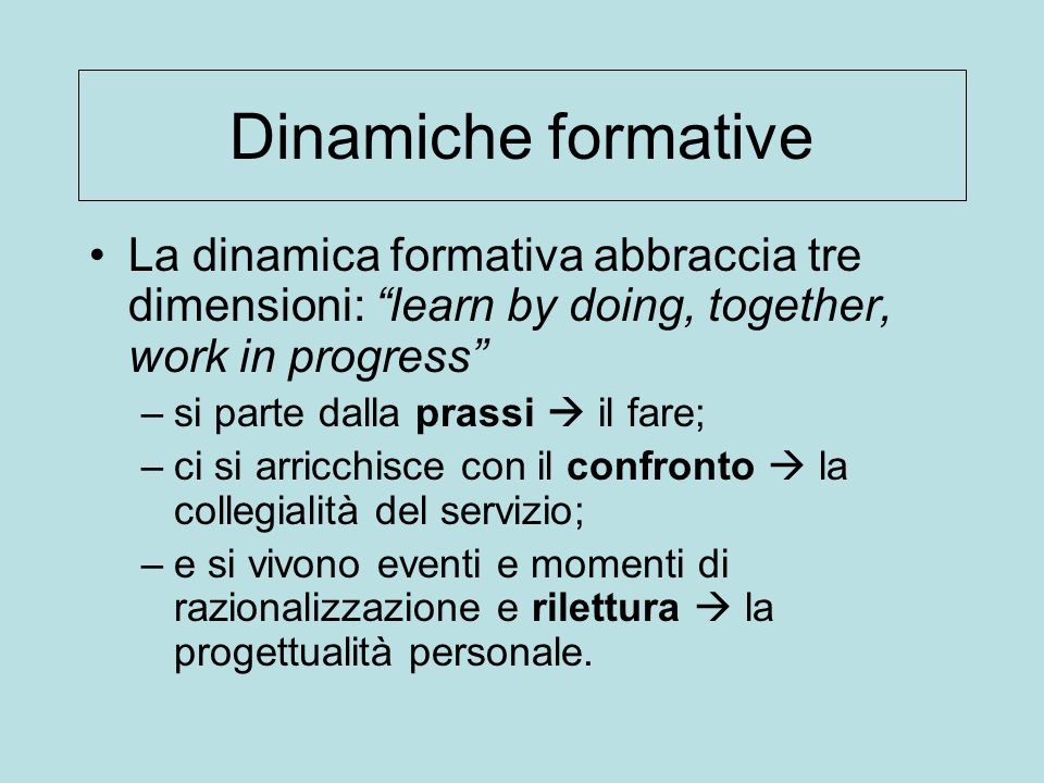 "Dinamiche formative La dinamica formativa abbraccia tre dimensioni: ""learn by doing, together, work in progress"" –si parte dalla prassi  il fare; –ci"