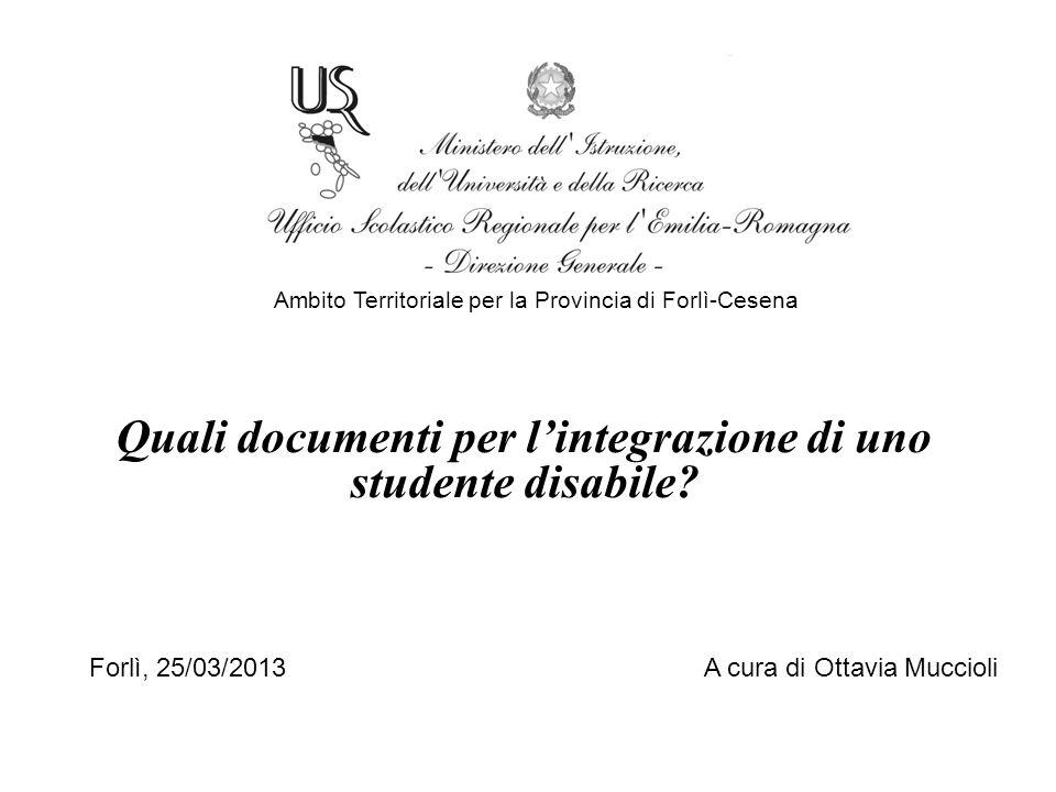 Quali documenti per l'integrazione di uno studente disabile? Ambito Territoriale per la Provincia di Forlì-Cesena Forlì, 25/03/2013 A cura di Ottavia