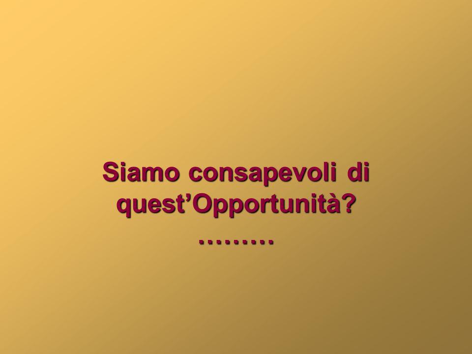 Siamo consapevoli di quest'Opportunità? ………