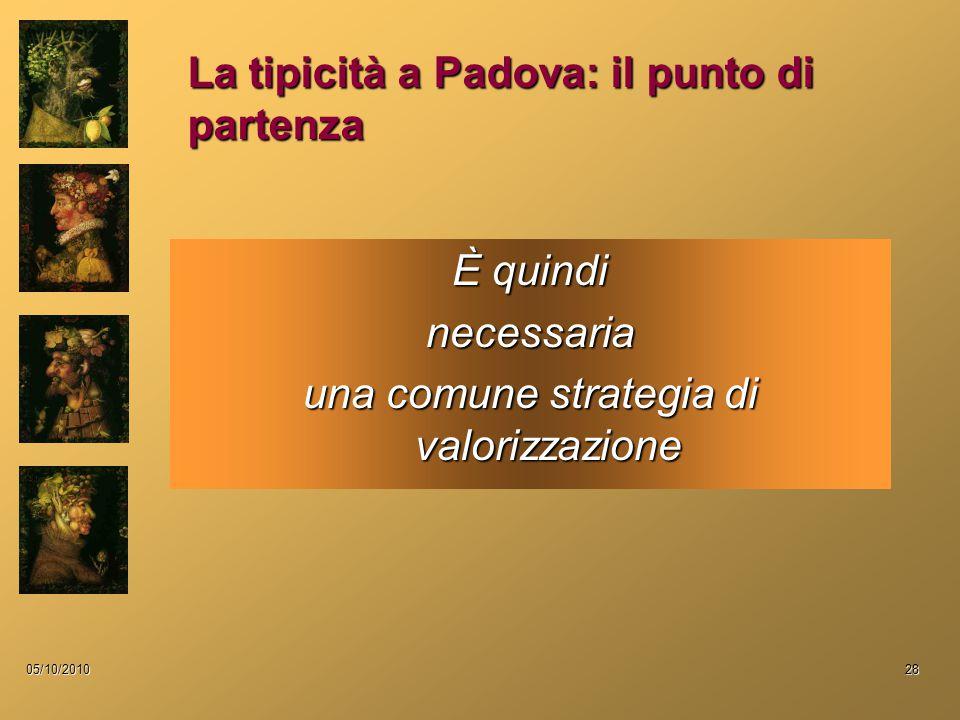 05/10/201028 È quindi necessaria una comune strategia di valorizzazione La tipicità a Padova: il punto di partenza