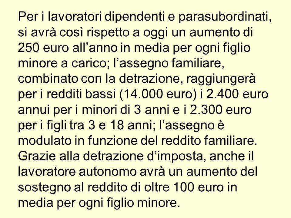 Per i lavoratori dipendenti e parasubordinati, si avrà così rispetto a oggi un aumento di 250 euro all'anno in media per ogni figlio minore a carico; l'assegno familiare, combinato con la detrazione, raggiungerà per i redditi bassi (14.000 euro) i 2.400 euro annui per i minori di 3 anni e i 2.300 euro per i figli tra 3 e 18 anni; l'assegno è modulato in funzione del reddito familiare.