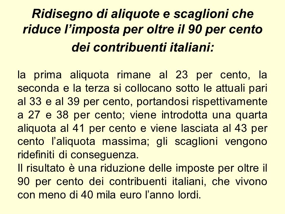 Ridisegno di aliquote e scaglioni che riduce l'imposta per oltre il 90 per cento dei contribuenti italiani: la prima aliquota rimane al 23 per cento, la seconda e la terza si collocano sotto le attuali pari al 33 e al 39 per cento, portandosi rispettivamente a 27 e 38 per cento; viene introdotta una quarta aliquota al 41 per cento e viene lasciata al 43 per cento l'aliquota massima; gli scaglioni vengono ridefiniti di conseguenza.