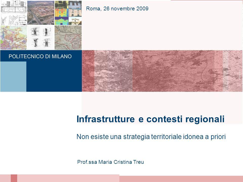 Infrastrutture e contesti regionali Non esiste una strategia territoriale idonea a priori Prof.ssa Maria Cristina Treu Roma, 26 novembre 2009