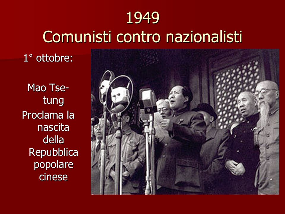 1949 Comunisti contro nazionalisti 1° ottobre: Mao Tse- tung Proclama la nascita della Repubblica popolare cinese