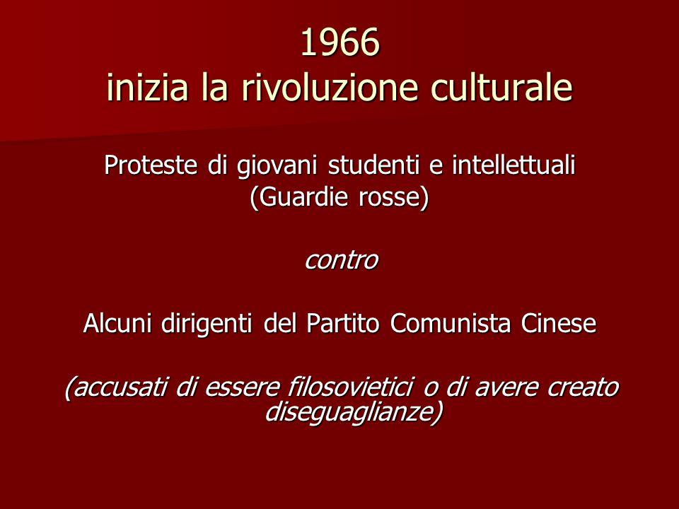 1966 inizia la rivoluzione culturale Proteste di giovani studenti e intellettuali (Guardie rosse) contro Alcuni dirigenti del Partito Comunista Cinese