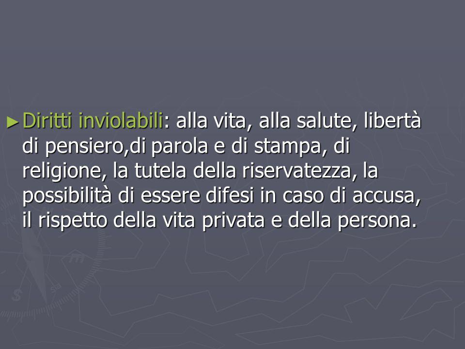 ► Diritti inviolabili: alla vita, alla salute, libertà di pensiero,di parola e di stampa, di religione, la tutela della riservatezza, la possibilità d