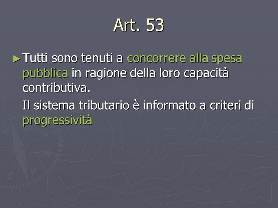 Art. 53 ► Tutti sono tenuti a concorrere alla spesa pubblica in ragione della loro capacità contributiva. Il sistema tributario è informato a criteri