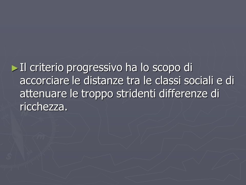 ► Il criterio progressivo ha lo scopo di accorciare le distanze tra le classi sociali e di attenuare le troppo stridenti differenze di ricchezza.
