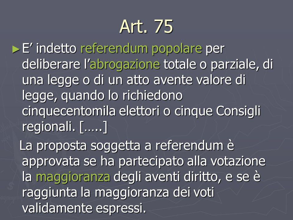 Art. 75 ► E' indetto referendum popolare per deliberare l'abrogazione totale o parziale, di una legge o di un atto avente valore di legge, quando lo r