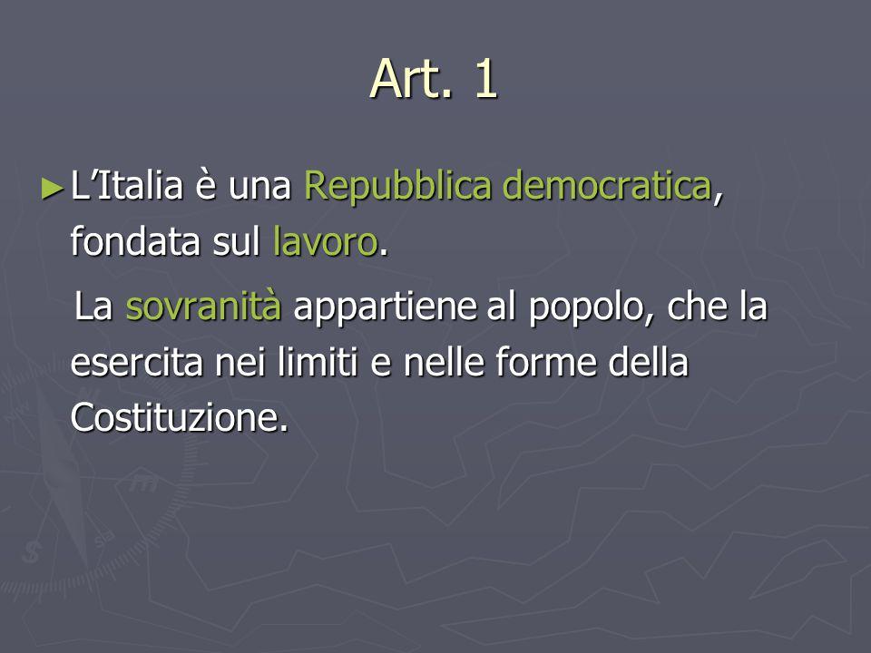 Art. 1 ► L'Italia è una Repubblica democratica, fondata sul lavoro. La sovranità appartiene al popolo, che la esercita nei limiti e nelle forme della