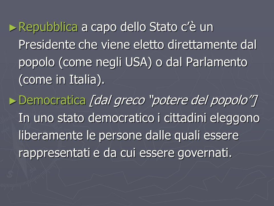 ► Repubblica a capo dello Stato c'è un Presidente che viene eletto direttamente dal popolo (come negli USA) o dal Parlamento (come in Italia). ► Democ