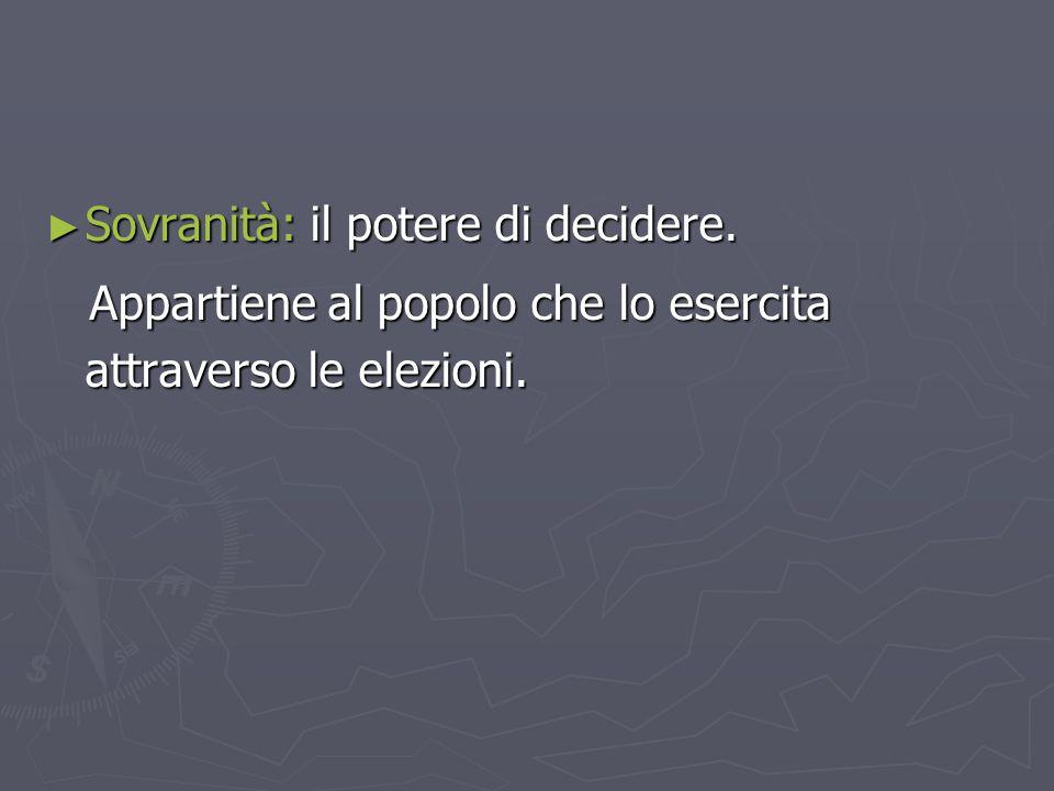 ► Sovranità: il potere di decidere. Appartiene al popolo che lo esercita attraverso le elezioni. Appartiene al popolo che lo esercita attraverso le el