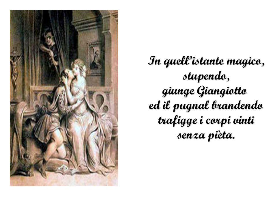 In quell'istante magico, stupendo, giunge Giangiotto ed il pugnal brandendo trafigge i corpi vinti senza pièta.