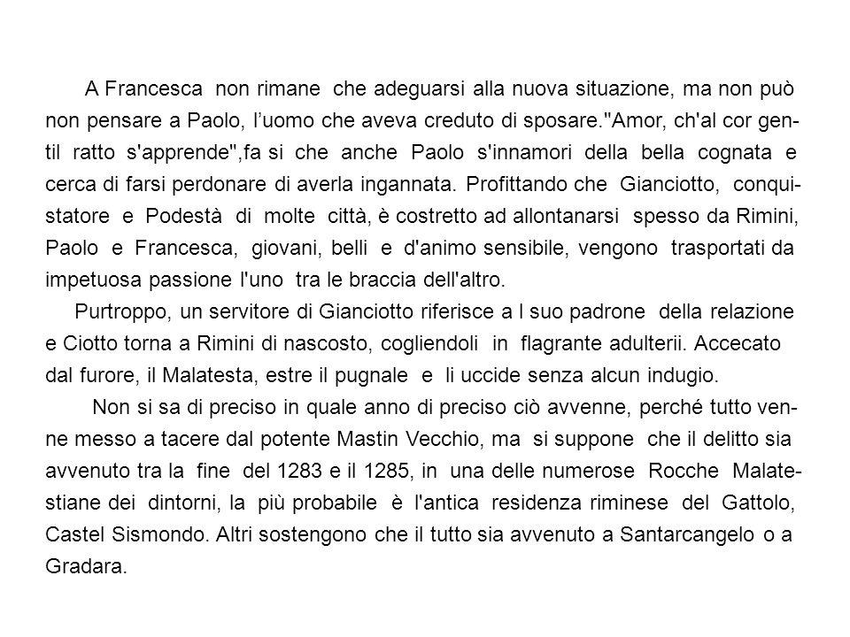 PREMESSA Questa di Paolo e Francesca è una tragedia realmente accaduta tra il 1275 ed il 1289.Grazie a Dante e a tanti altri poeti, è entrata nel mito