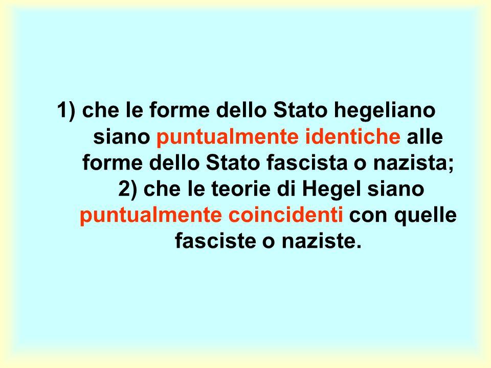 1) che le forme dello Stato hegeliano siano puntualmente identiche alle forme dello Stato fascista o nazista; 2) che le teorie di Hegel siano puntualm