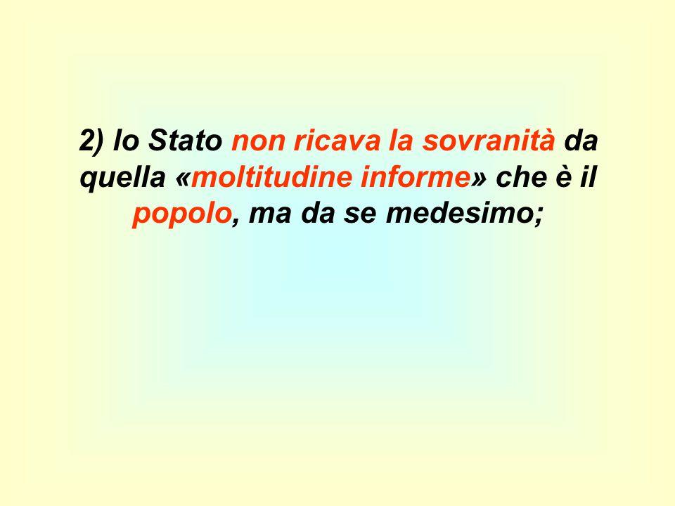 2) lo Stato non ricava la sovranità da quella «moltitudine informe» che è il popolo, ma da se medesimo;