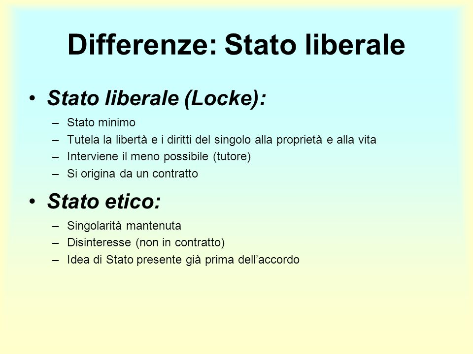 Differenze: Stato liberale Stato liberale (Locke): –Stato minimo –Tutela la libertà e i diritti del singolo alla proprietà e alla vita –Interviene il
