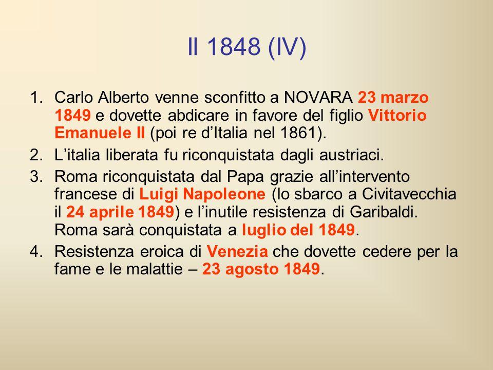 Il 1848 (IV) 1.Carlo Alberto venne sconfitto a NOVARA 23 marzo 1849 e dovette abdicare in favore del figlio Vittorio Emanuele II (poi re d'Italia nel