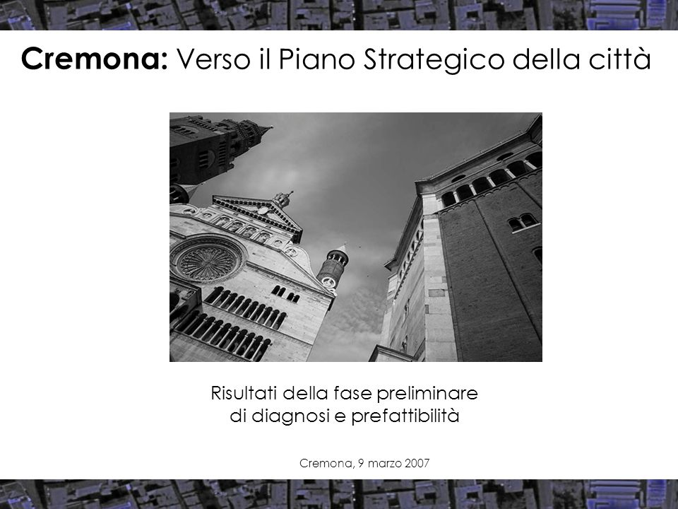 Risultati della fase preliminare di diagnosi e prefattibilità Cremona: Verso il Piano Strategico della città Cremona, 9 marzo 2007