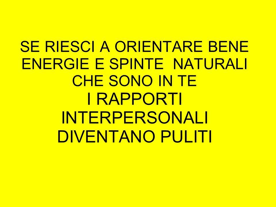 SE RIESCI A ORIENTARE BENE ENERGIE E SPINTE NATURALI CHE SONO IN TE I RAPPORTI INTERPERSONALI DIVENTANO PULITI