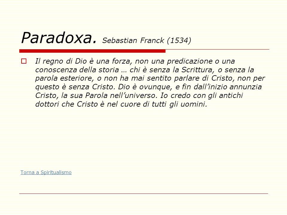Paradoxa. Sebastian Franck (1534)  Il regno di Dio è una forza, non una predicazione o una conoscenza della storia … chi è senza la Scrittura, o senz