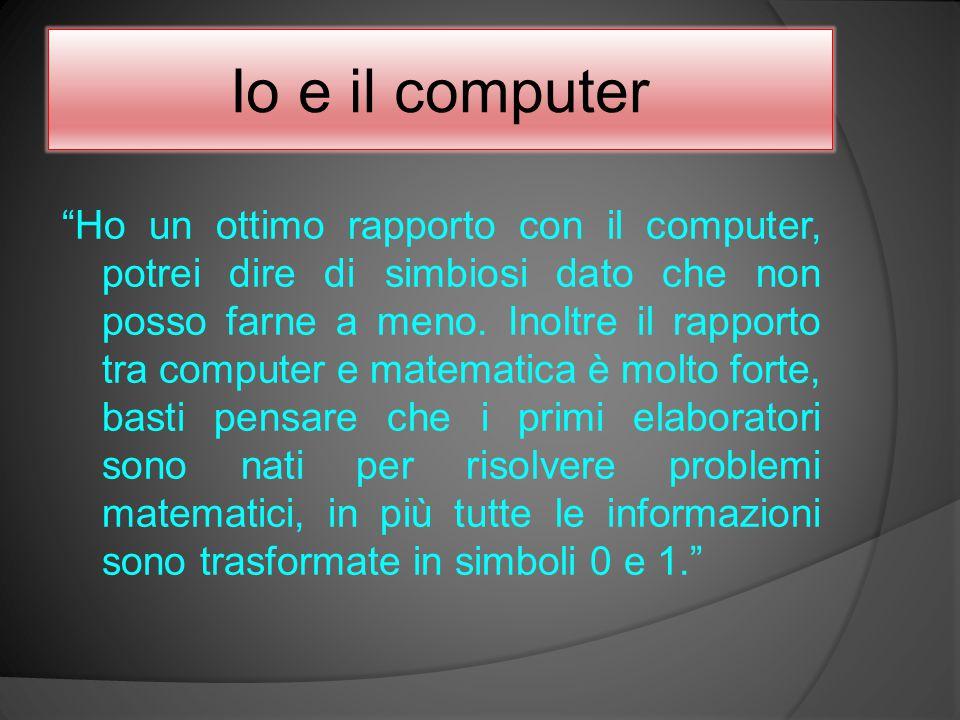 """Io e il computer """"Ho un ottimo rapporto con il computer, potrei dire di simbiosi dato che non posso farne a meno. Inoltre il rapporto tra computer e m"""