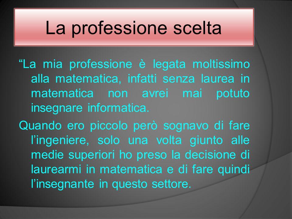 """La professione scelta """"La mia professione è legata moltissimo alla matematica, infatti senza laurea in matematica non avrei mai potuto insegnare infor"""