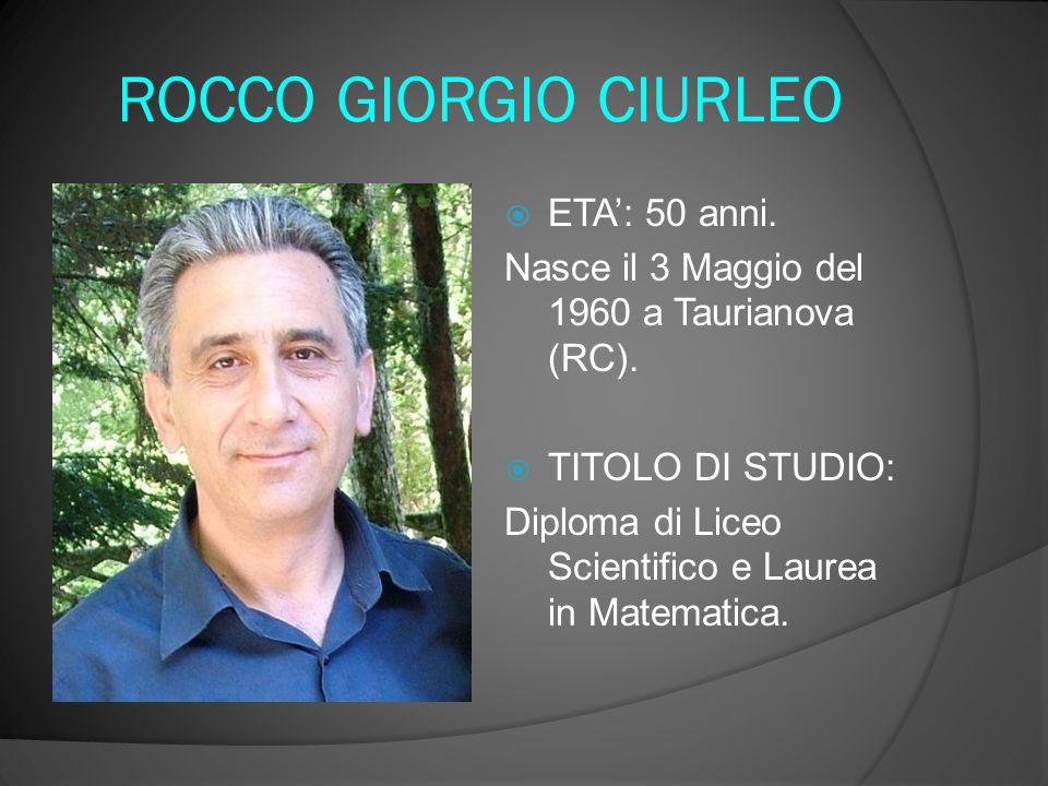 ROCCO GIORGIO CIURLEO  ETA': 50 anni. Nasce il 3 Maggio del 1960 a Taurianova (RC).  TITOLO DI STUDIO: Diploma di Liceo Scientifico e Laurea in Mate