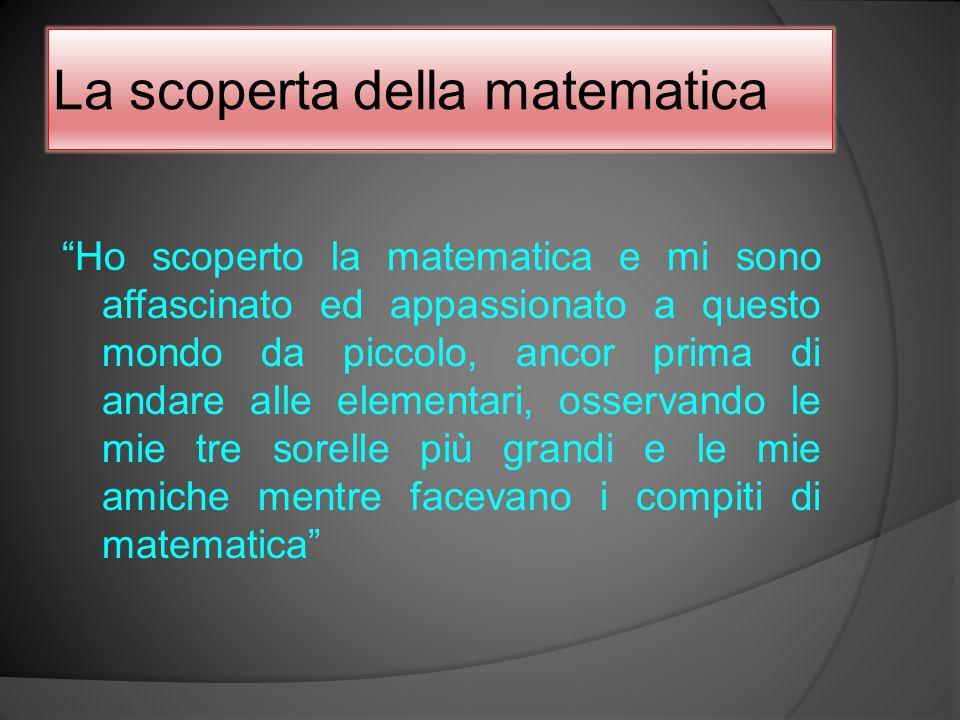"""La scoperta della matematica """"Ho scoperto la matematica e mi sono affascinato ed appassionato a questo mondo da piccolo, ancor prima di andare alle el"""