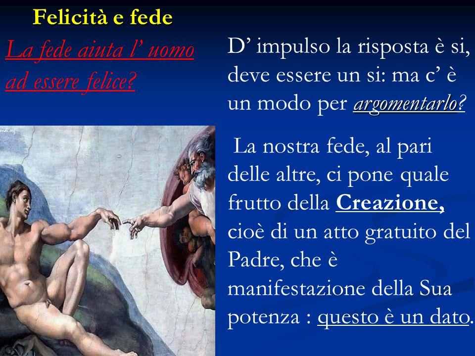 La fede aiuta l' uomo ad essere felice? argomentarlo D' impulso la risposta è si, deve essere un si: ma c' è un modo per argomentarlo? La nostra fede,
