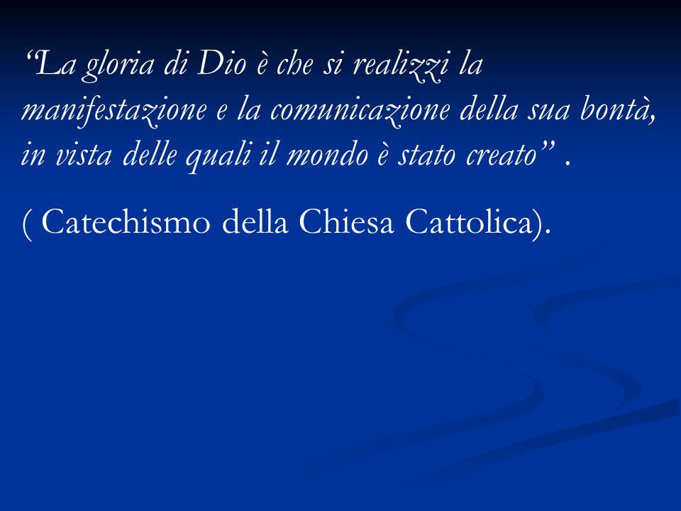 """""""La gloria di Dio è che si realizzi la manifestazione e la comunicazione della sua bontà, in vista delle quali il mondo è stato creato"""". ( Catechismo"""
