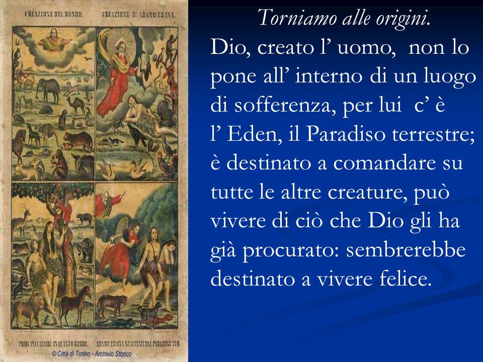 Torniamo alle origini. Dio, creato l' uomo, non lo pone all' interno di un luogo di sofferenza, per lui c' è l' Eden, il Paradiso terrestre; è destina