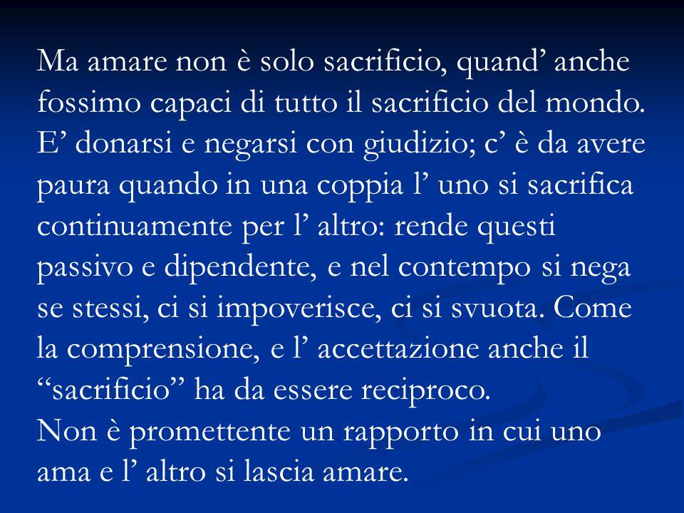 Ma amare non è solo sacrificio, quand' anche fossimo capaci di tutto il sacrificio del mondo. E' donarsi e negarsi con giudizio; c' è da avere paura q