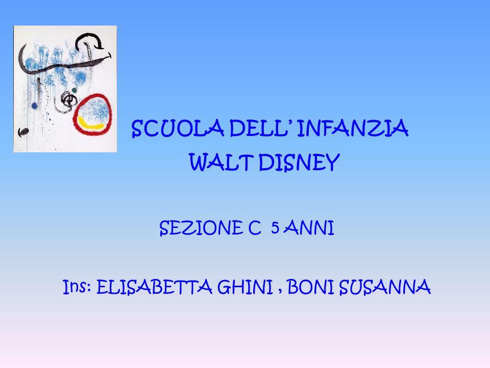 SCUOLA DELL' INFANZIA WALT DISNEY SEZIONE C 5 ANNI Ins: ELISABETTA GHINI, BONI SUSANNA