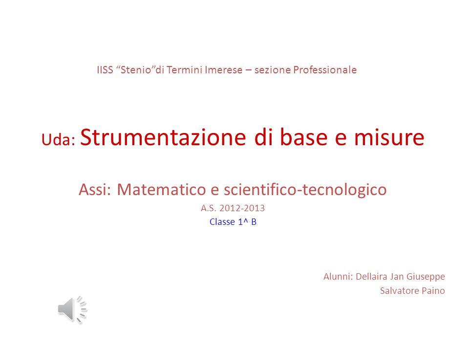 """IISS """"Stenio""""di Termini Imerese – sezione Professionale Uda: Strumentazione di base e misure Assi: Matematico e scientifico-tecnologico A.S. 2012-2013"""