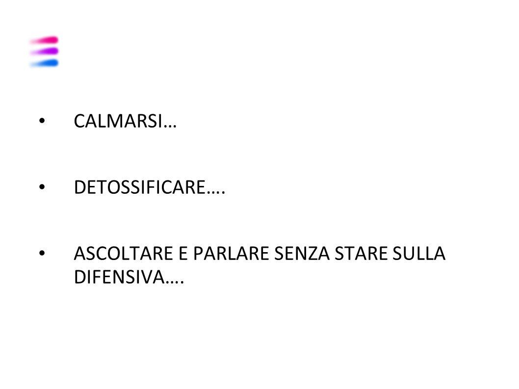 CALMARSI… DETOSSIFICARE…. ASCOLTARE E PARLARE SENZA STARE SULLA DIFENSIVA….