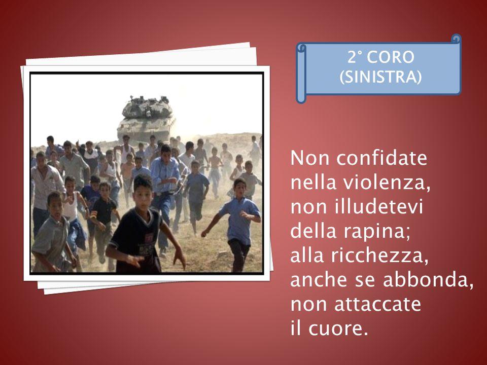 Non confidate nella violenza, non illudetevi della rapina; alla ricchezza, anche se abbonda, non attaccate il cuore.