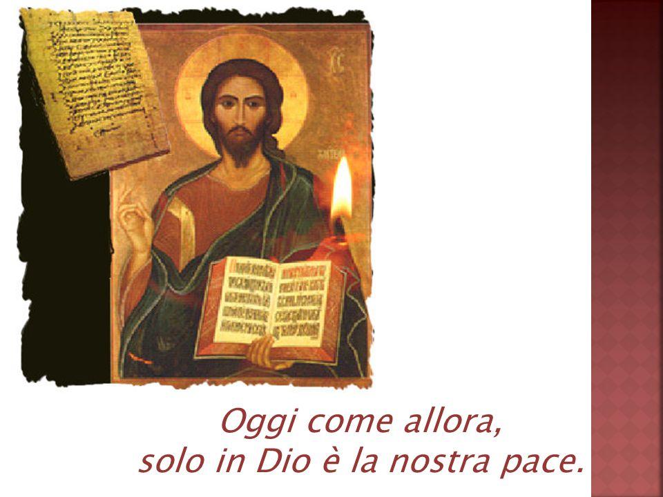 Oggi come allora, solo in Dio è la nostra pace.