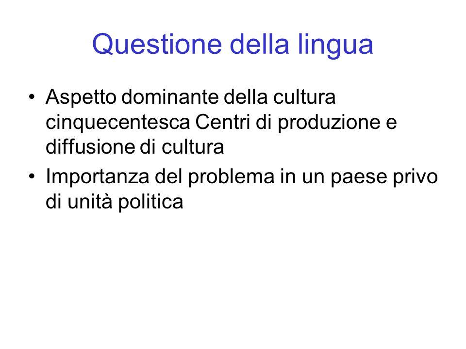 Questione della lingua Aspetto dominante della cultura cinquecentesca Centri di produzione e diffusione di cultura Importanza del problema in un paese privo di unità politica