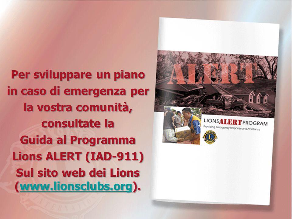 Per sviluppare un piano in caso di emergenza per la vostra comunità, consultate la Guida al Programma Lions ALERT (IAD-911) Sul sito web dei Lions (www.lionsclubs.org).www.lionsclubs.org Per sviluppare un piano in caso di emergenza per la vostra comunità, consultate la Guida al Programma Lions ALERT (IAD-911) Sul sito web dei Lions (www.lionsclubs.org).www.lionsclubs.org