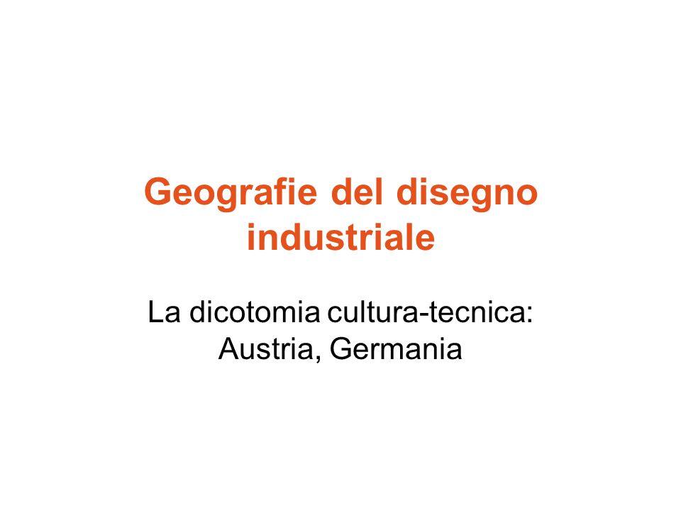 Geografie del disegno industriale La dicotomia cultura-tecnica: Austria, Germania